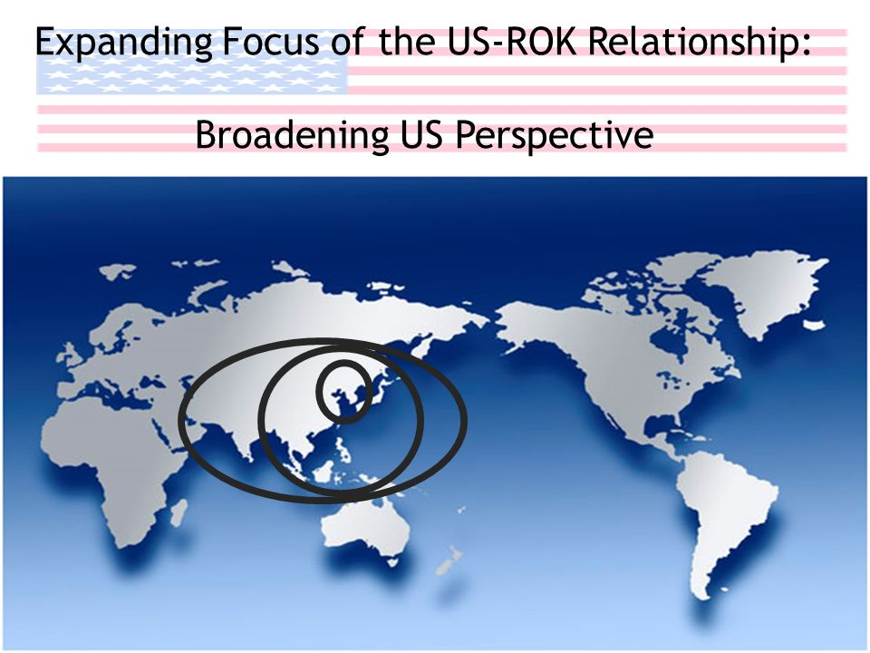 US Perception of Korea Expanding Focus of the US-ROK Relationship: Broadening US Perspective