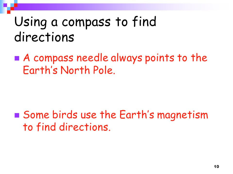 10 Using a compass to find directions A compass needle always points to the Earth's North Pole. Some birds use the Earth's magnetism to find direction
