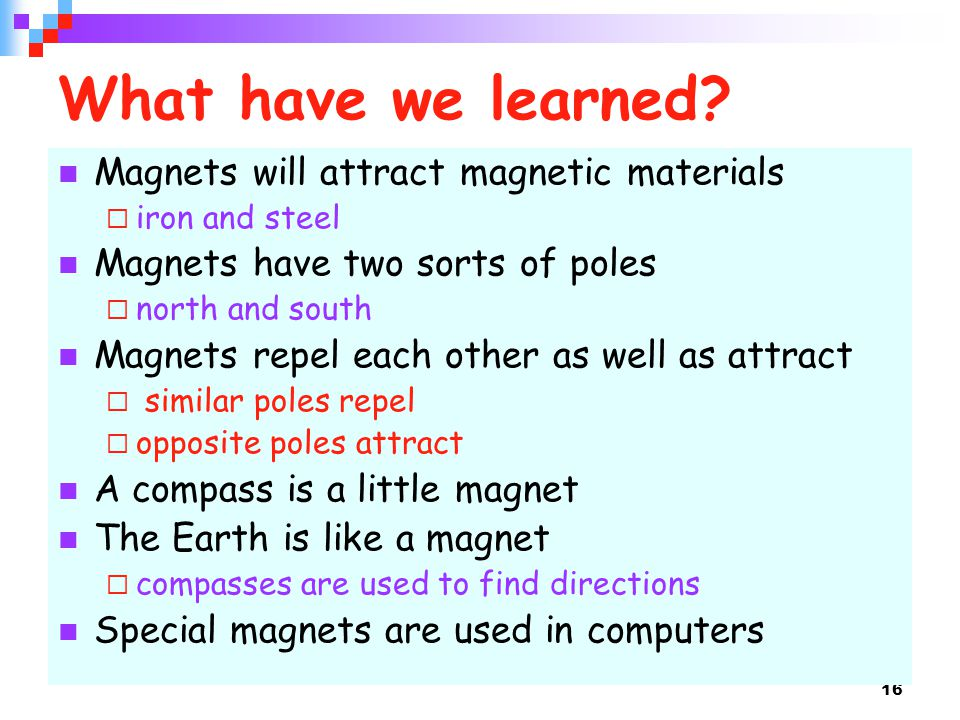 16 What have we learned? Magnets will attract magnetic materials  iron and steel Magnets have two sorts of poles  north and south Magnets repel each