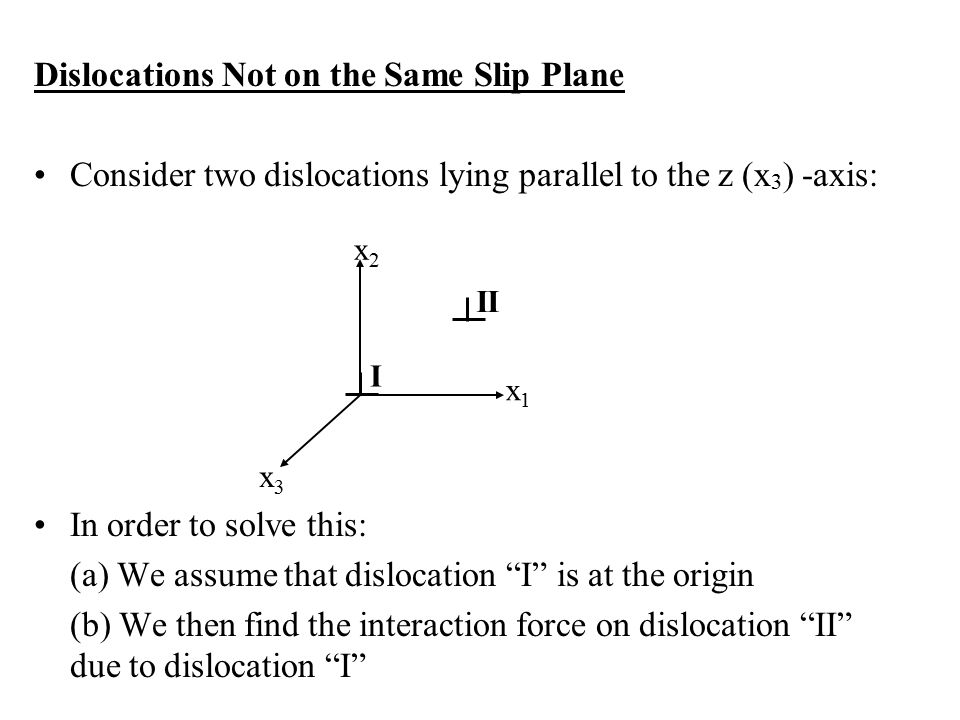 Dislocations Not on the Same Slip Plane Consider two dislocations lying parallel to the z (x 3 ) -axis: In order to solve this: (a) We assume that dislocation I is at the origin (b) We then find the interaction force on dislocation II due to dislocation I x2x2 x1x1 x3x3 I II