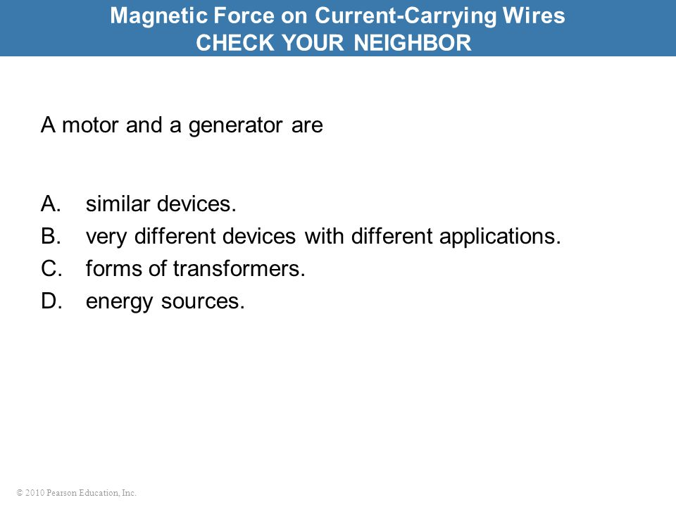 © 2010 Pearson Education, Inc. A motor and a generator are A.similar devices.