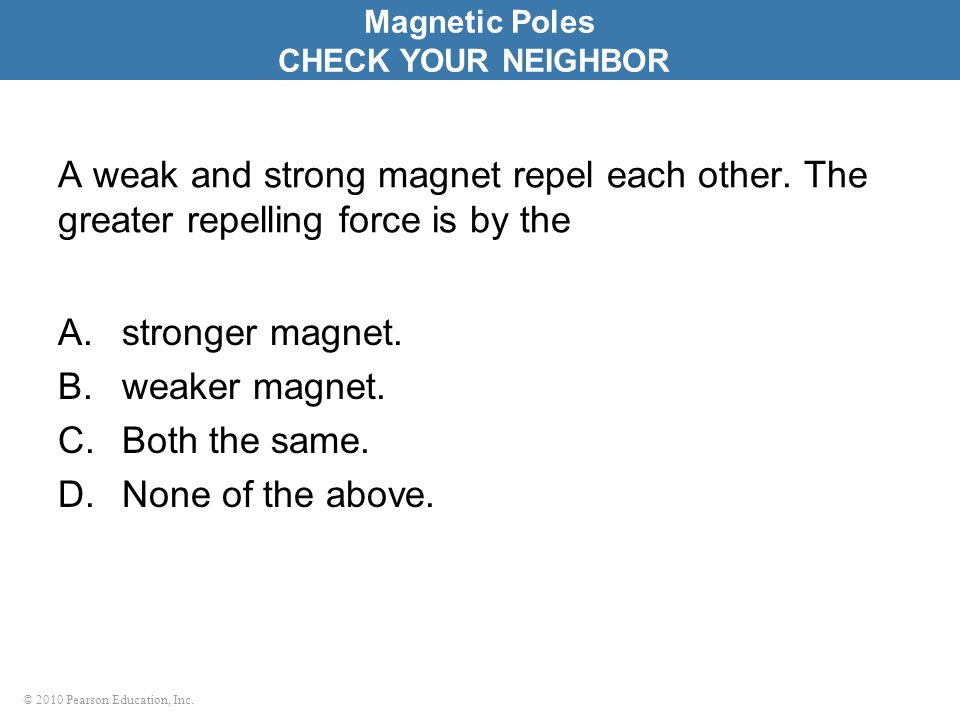 © 2010 Pearson Education, Inc. A weak and strong magnet repel each other.