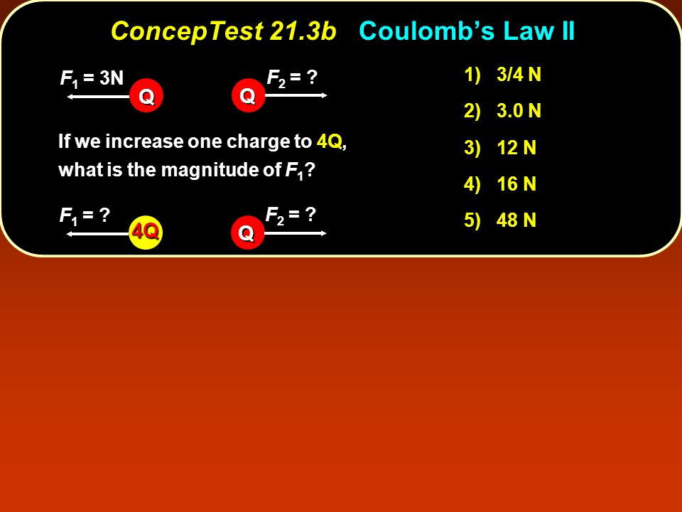 ConcepTest 21.3bCoulomb's Law II ConcepTest 21.3b Coulomb's Law II 1) 3/4 N 2) 3.0 N 3) 12 N 4) 16 N 5) 48 N If we increase one charge to 4Q, what is the magnitude of F 1 .