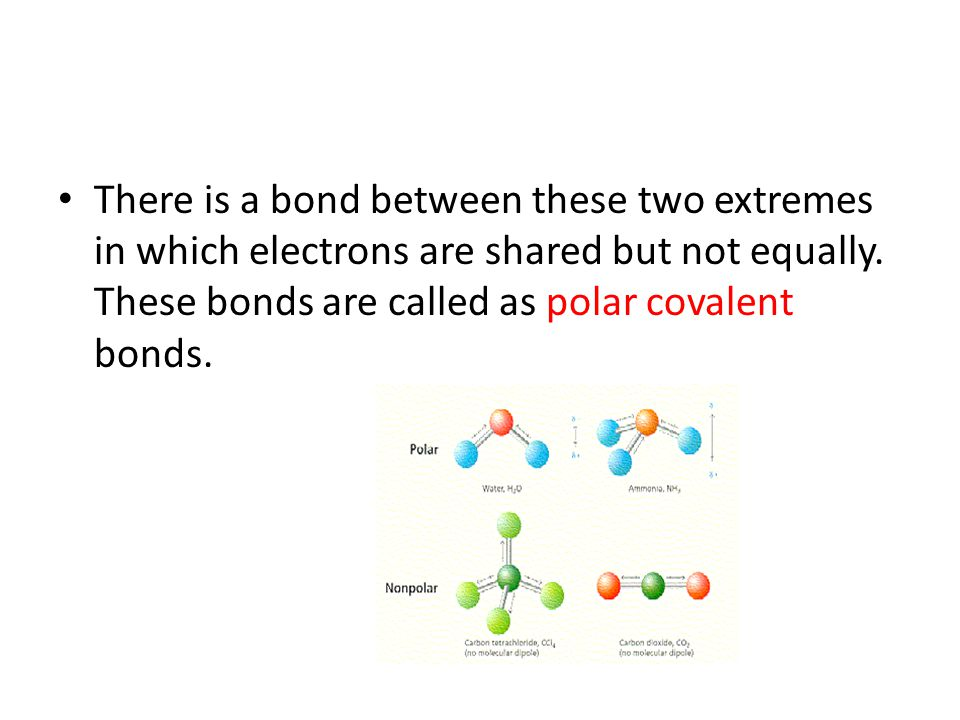 There is a bond between these two extremes in which electrons are shared but not equally. These bonds are called as polar covalent bonds.