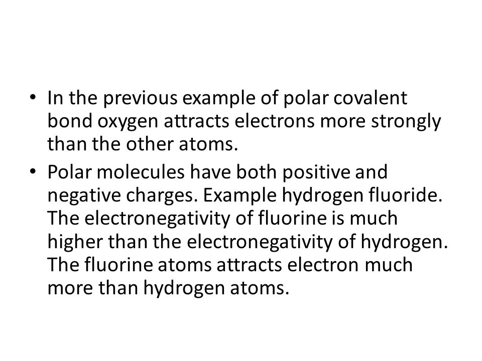 In the previous example of polar covalent bond oxygen attracts electrons more strongly than the other atoms.