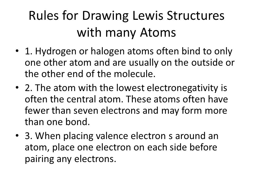 Rules for Drawing Lewis Structures with many Atoms 1. Hydrogen or halogen atoms often bind to only one other atom and are usually on the outside or th