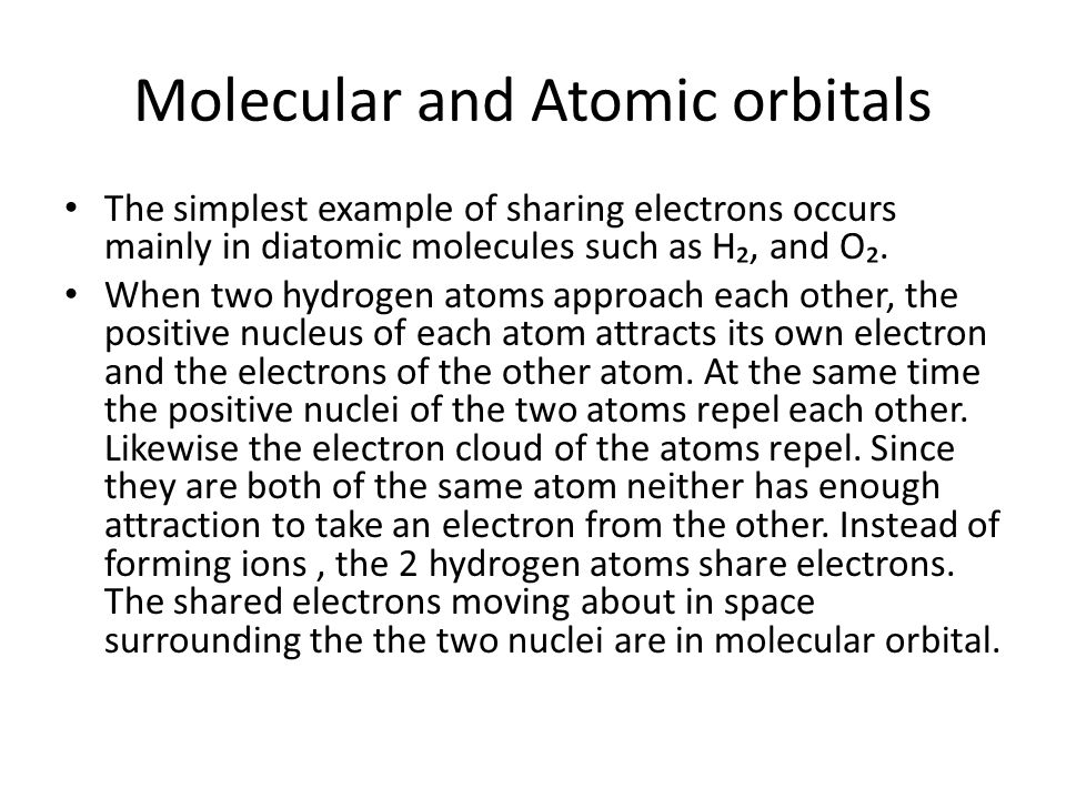 Molecular and Atomic orbitals The simplest example of sharing electrons occurs mainly in diatomic molecules such as H₂, and O₂. When two hydrogen atom