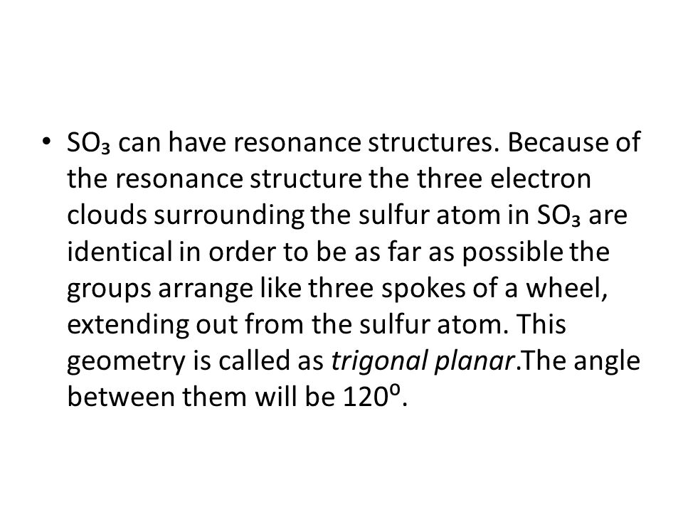 SO₃ can have resonance structures. Because of the resonance structure the three electron clouds surrounding the sulfur atom in SO₃ are identical in or