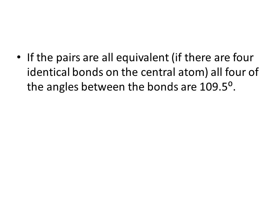 If the pairs are all equivalent (if there are four identical bonds on the central atom) all four of the angles between the bonds are 109.5⁰.