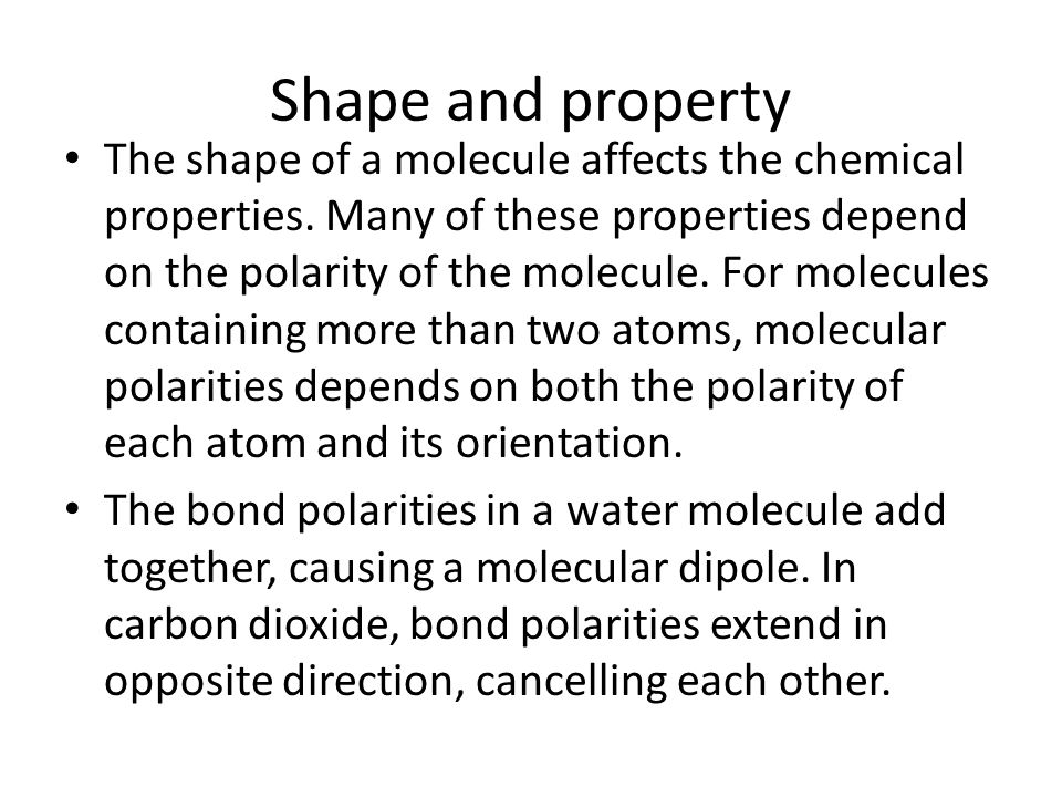 Shape and property The shape of a molecule affects the chemical properties. Many of these properties depend on the polarity of the molecule. For molec