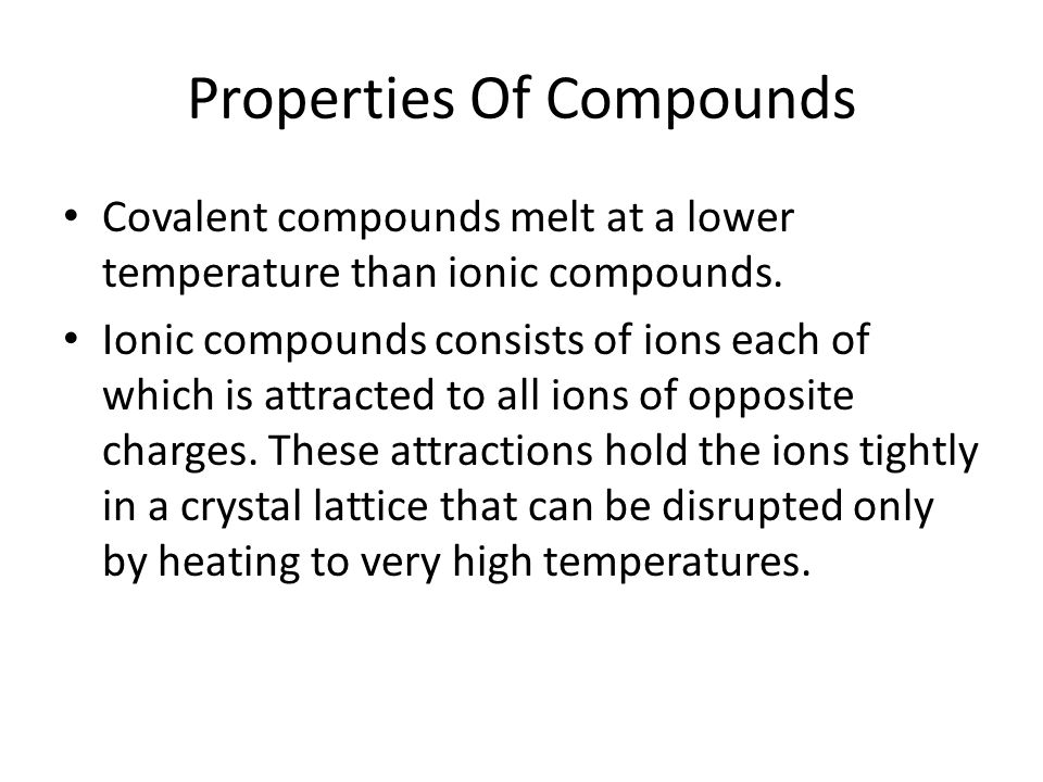 Properties Of Compounds Covalent compounds melt at a lower temperature than ionic compounds.