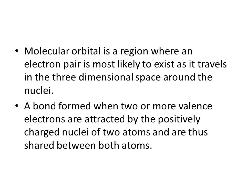 Molecular orbital is a region where an electron pair is most likely to exist as it travels in the three dimensional space around the nuclei. A bond fo