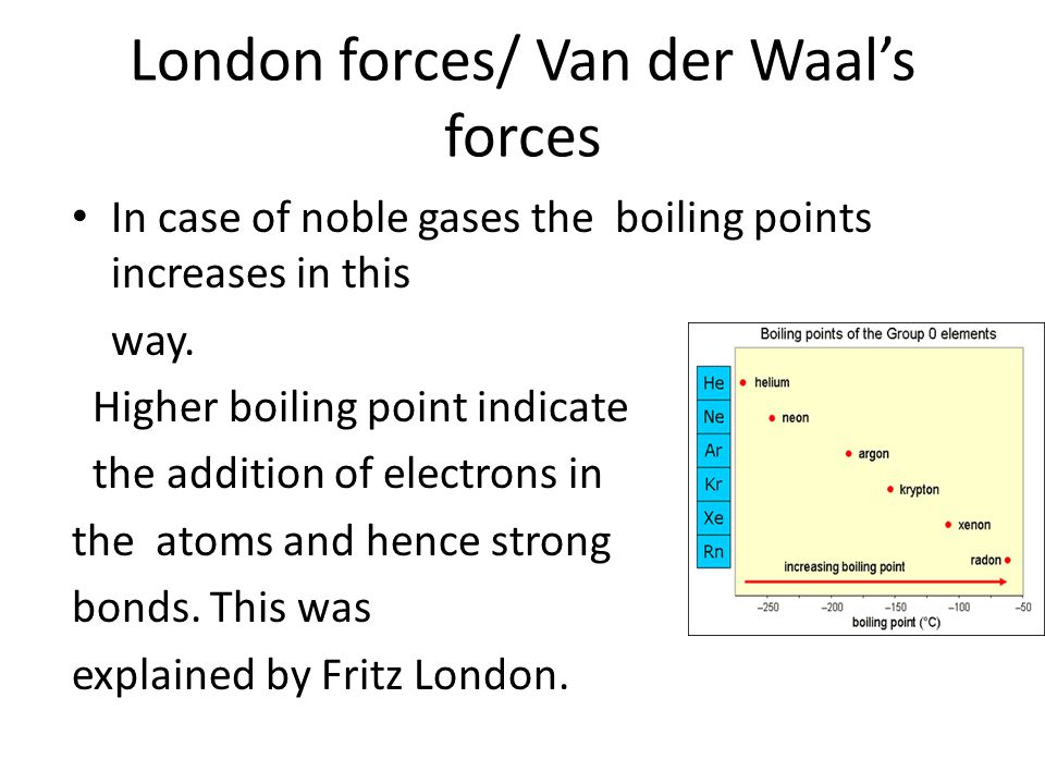 London forces/ Van der Waal's forces In case of noble gases the boiling points increases in this way.