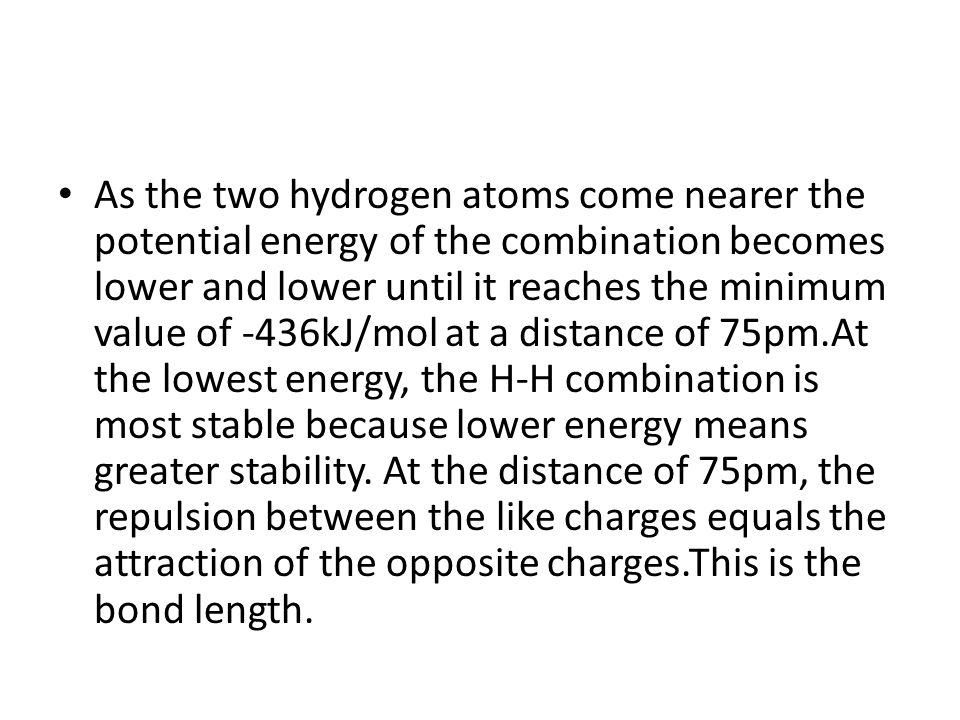As the two hydrogen atoms come nearer the potential energy of the combination becomes lower and lower until it reaches the minimum value of -436kJ/mol