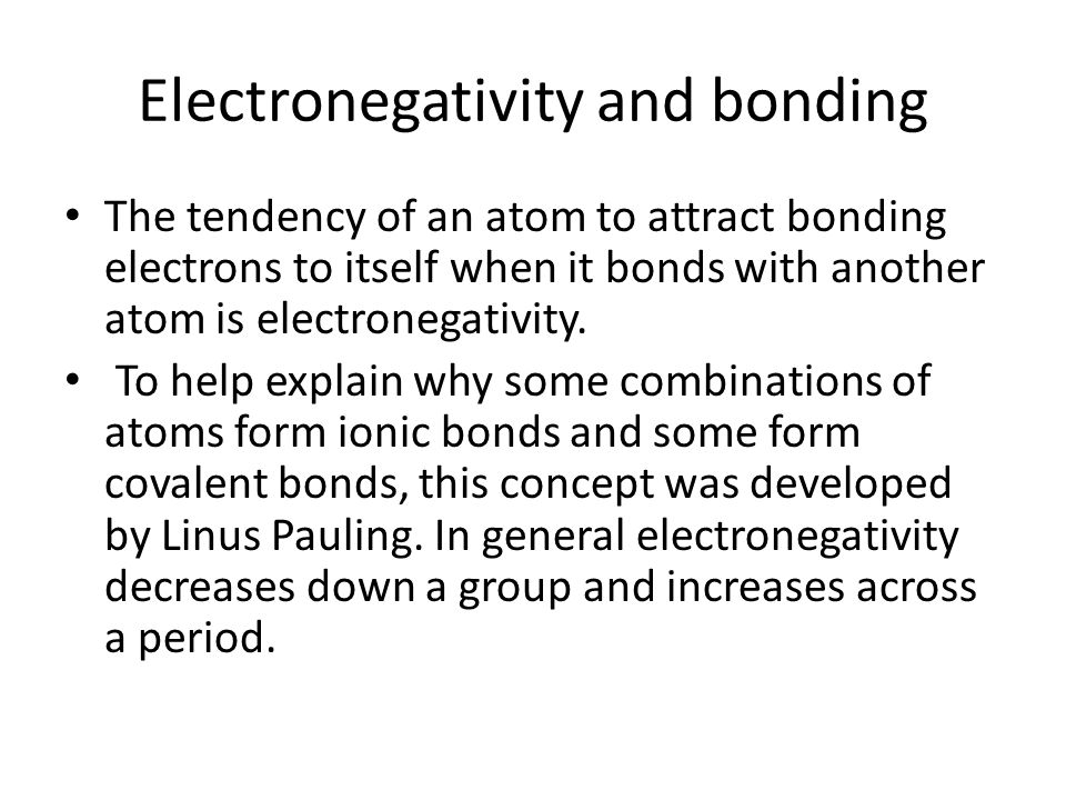 Electronegativity and bonding The tendency of an atom to attract bonding electrons to itself when it bonds with another atom is electronegativity. To