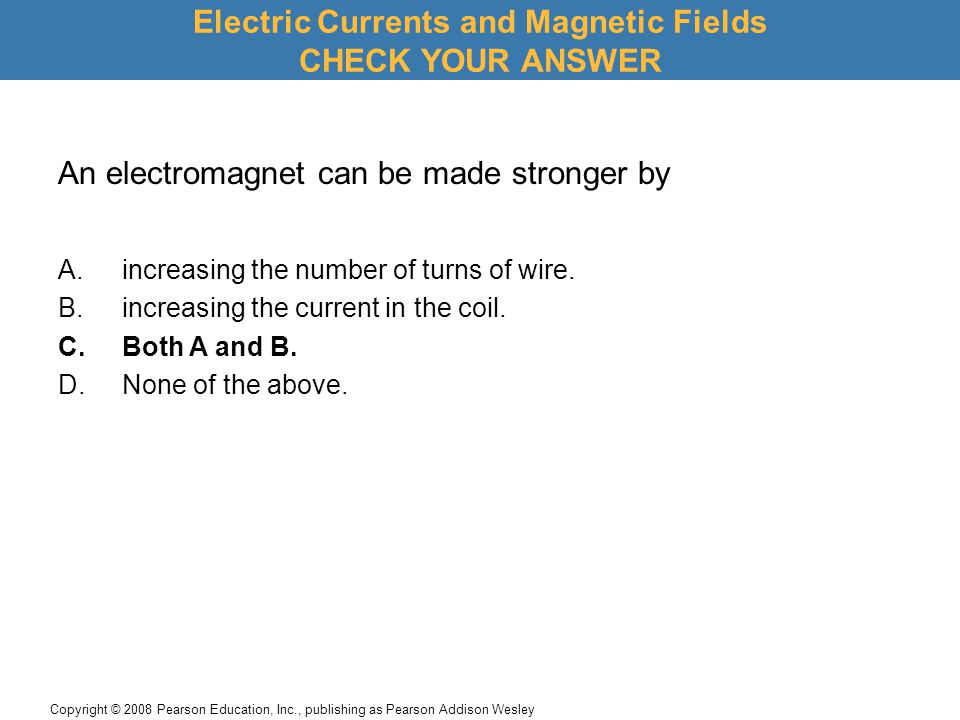 Copyright © 2008 Pearson Education, Inc., publishing as Pearson Addison Wesley Electric Currents and Magnetic Fields CHECK YOUR ANSWER An electromagne