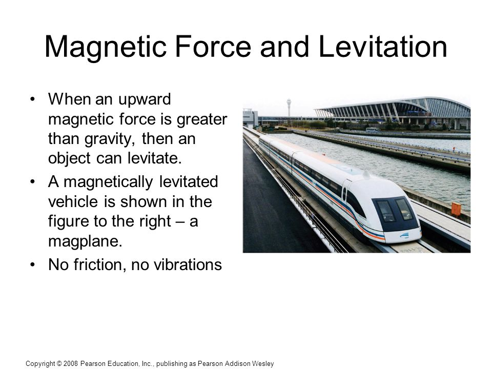Copyright © 2008 Pearson Education, Inc., publishing as Pearson Addison Wesley Magnetic Force and Levitation When an upward magnetic force is greater