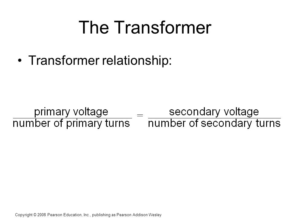 Copyright © 2008 Pearson Education, Inc., publishing as Pearson Addison Wesley The Transformer Transformer relationship:
