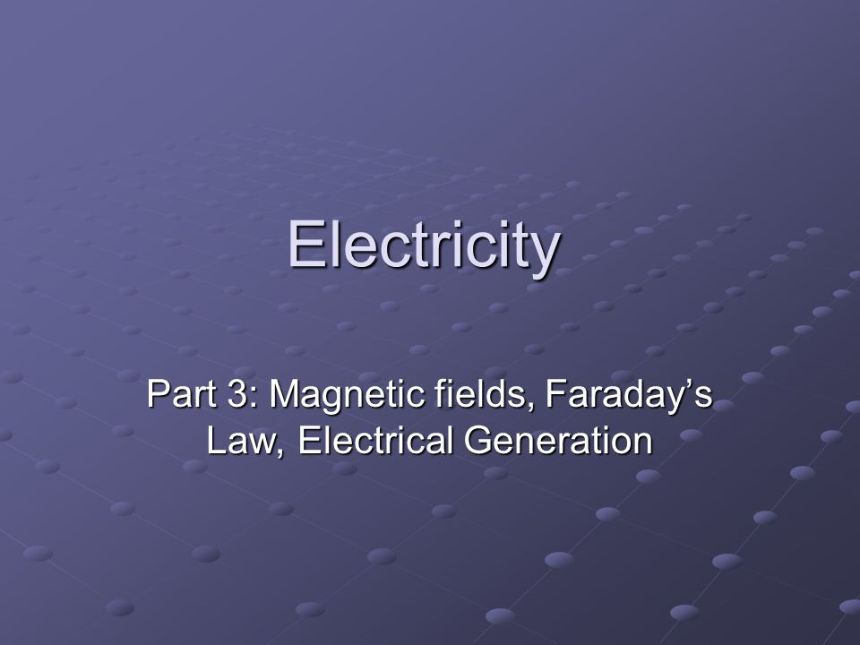 Electricity Part 3: Magnetic fields, Faraday's Law, Electrical Generation