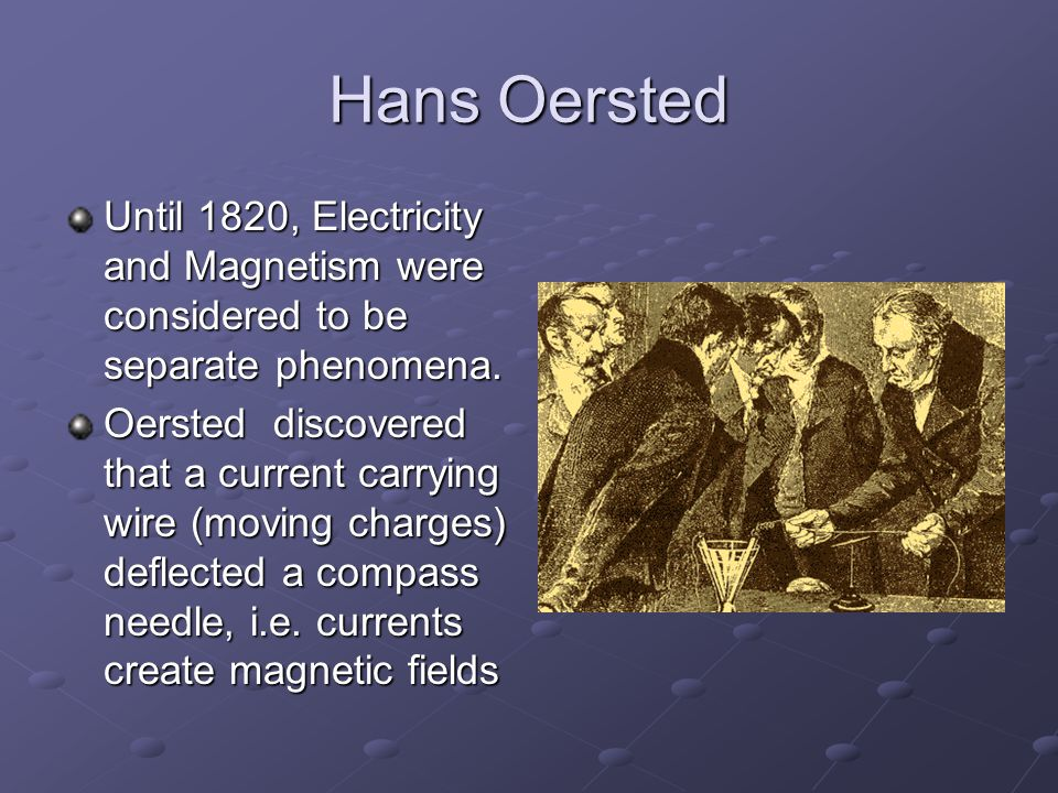 Hans Oersted Until 1820, Electricity and Magnetism were considered to be separate phenomena.