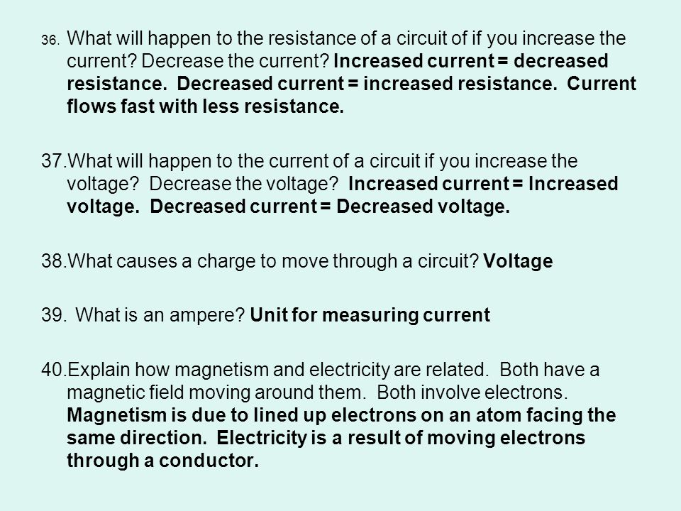 36. What will happen to the resistance of a circuit of if you increase the current? Decrease the current? Increased current = decreased resistance. De