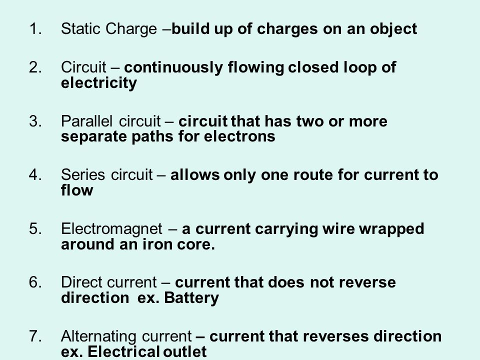 1.Static Charge –build up of charges on an object 2.Circuit – continuously flowing closed loop of electricity 3.Parallel circuit – circuit that has tw