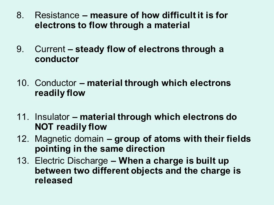 8.Resistance – measure of how difficult it is for electrons to flow through a material 9.Current – steady flow of electrons through a conductor 10.Con