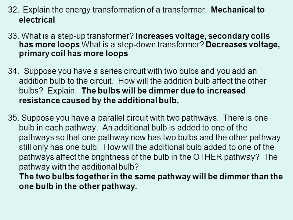 32. Explain the energy transformation of a transformer. Mechanical to electrical 33. What is a step-up transformer? Increases voltage, secondary coils