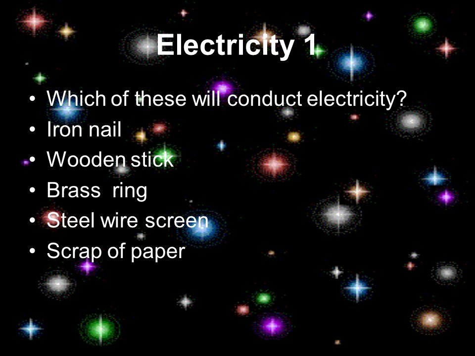 Electricity 1 Which of these will conduct electricity.