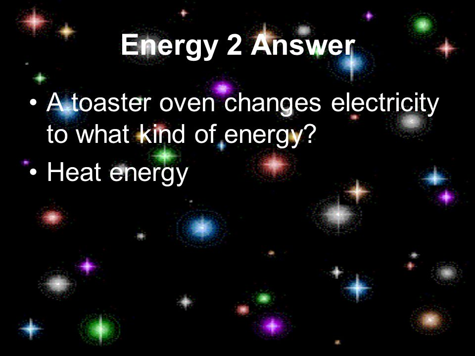 Energy 2 A toaster oven changes electricity to what kind of energy?