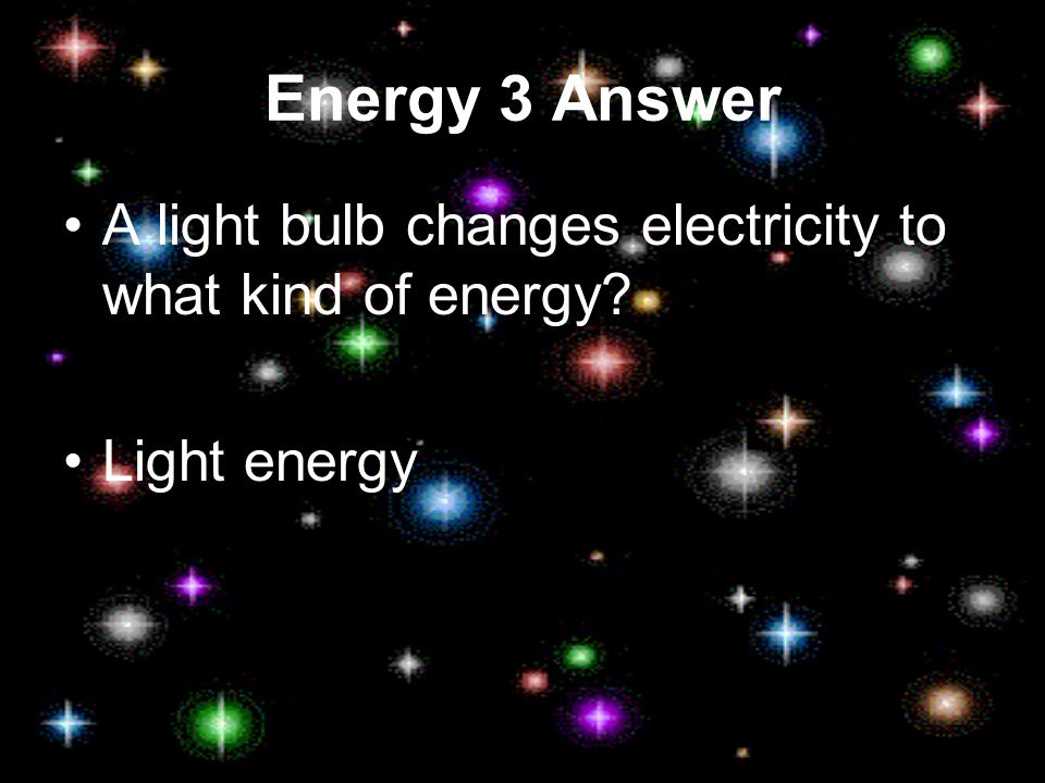 Energy 3 Answer A light bulb changes electricity to what kind of energy? Light energy