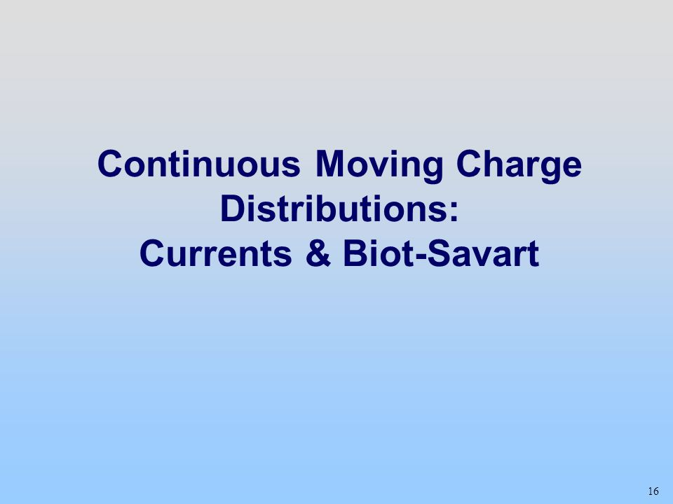 16 Continuous Moving Charge Distributions: Currents & Biot-Savart
