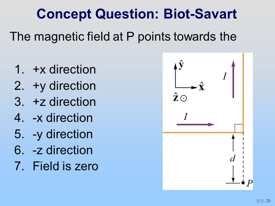 P18 - 20 Concept Question: Biot-Savart The magnetic field at P points towards the 1.+x direction 2.+y direction 3.+z direction 4.-x direction 5.-y direction 6.-z direction 7.Field is zero