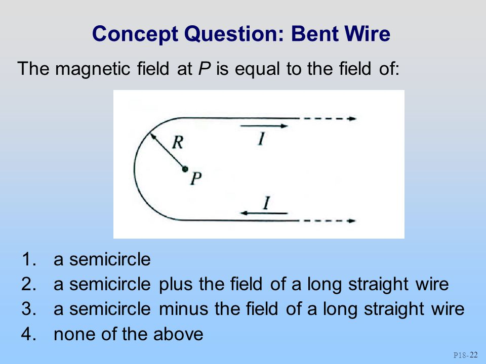 P18 - 22 Concept Question: Bent Wire The magnetic field at P is equal to the field of: 1.a semicircle 2.a semicircle plus the field of a long straight wire 3.a semicircle minus the field of a long straight wire 4.none of the above