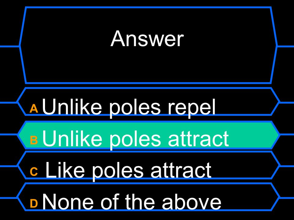 When we studied magnets we learnt: A Unlike poles repel B Unlike poles attract C Like poles attract D None of the above