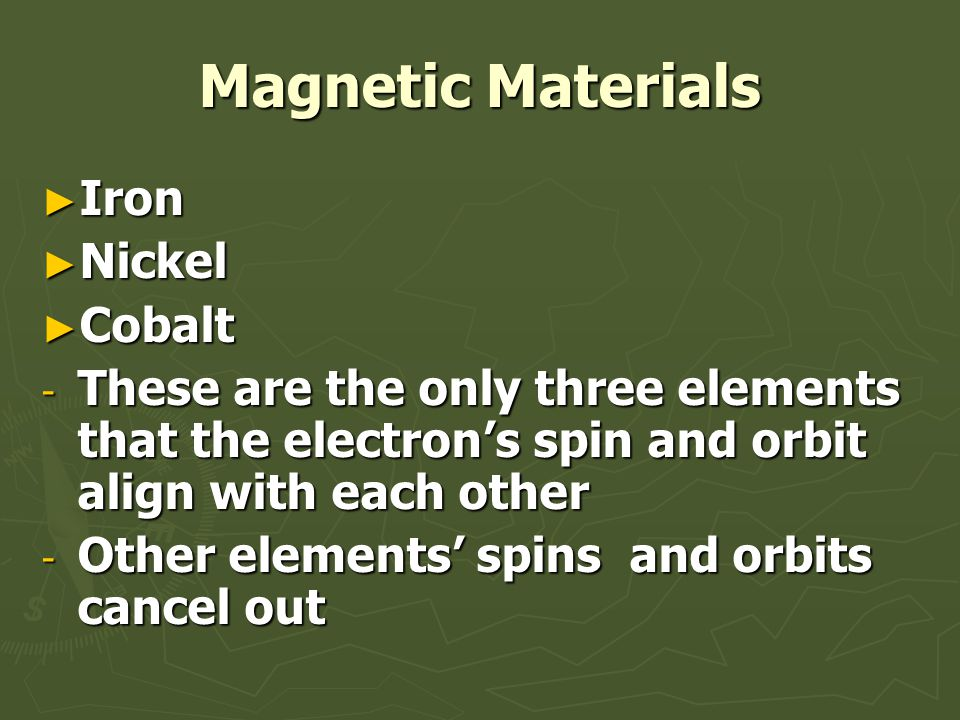 Magnetic Materials ► Iron ► Nickel ► Cobalt - These are the only three elements that the electron's spin and orbit align with each other - Other elements' spins and orbits cancel out