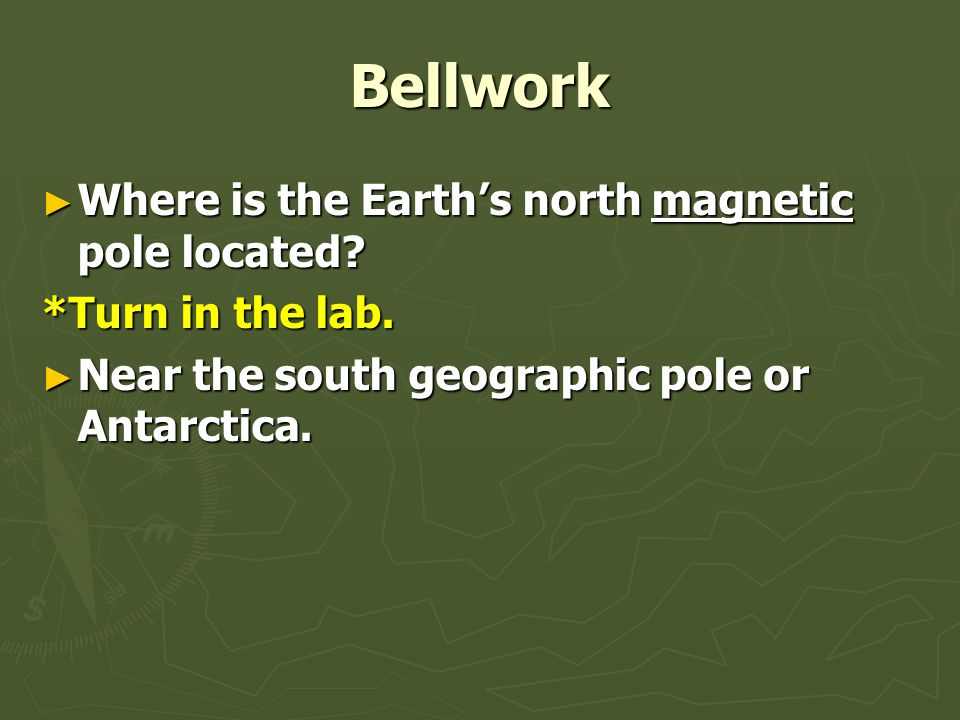 Bellwork ► Where is the Earth's north magnetic pole located? *Turn in the lab. ► Near the south geographic pole or Antarctica.