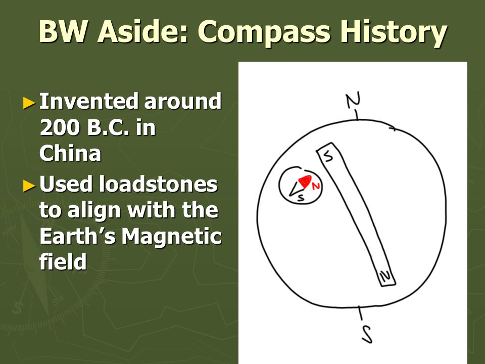 BW Aside: Compass History ► Invented around 200 B.C. in China ► Used loadstones to align with the Earth's Magnetic field