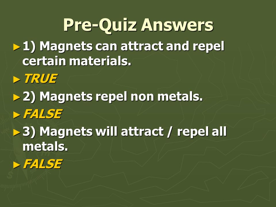 Pre-Quiz Answers ► 1) Magnets can attract and repel certain materials. ► TRUE ► 2) Magnets repel non metals. ► FALSE ► 3) Magnets will attract / repel
