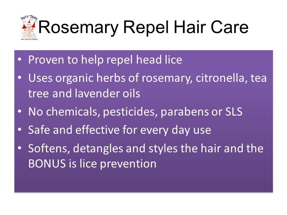 Rosemary Repel Hair Care Proven to help repel head lice Uses organic herbs of rosemary, citronella, tea tree and lavender oils No chemicals, pesticides, parabens or SLS Safe and effective for every day use Softens, detangles and styles the hair and the BONUS is lice prevention Proven to help repel head lice Uses organic herbs of rosemary, citronella, tea tree and lavender oils No chemicals, pesticides, parabens or SLS Safe and effective for every day use Softens, detangles and styles the hair and the BONUS is lice prevention