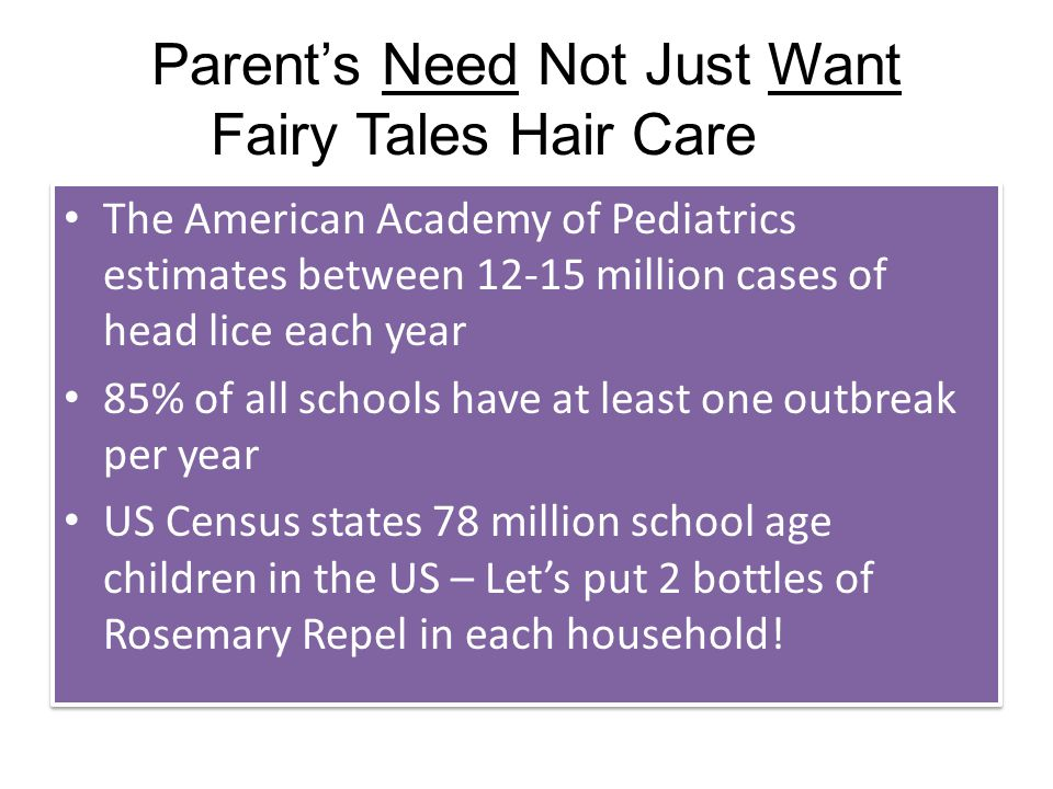 Parent's Need Not Just Want Fairy Tales Hair Care The American Academy of Pediatrics estimates between 12-15 million cases of head lice each year 85% of all schools have at least one outbreak per year US Census states 78 million school age children in the US – Let's put 2 bottles of Rosemary Repel in each household.
