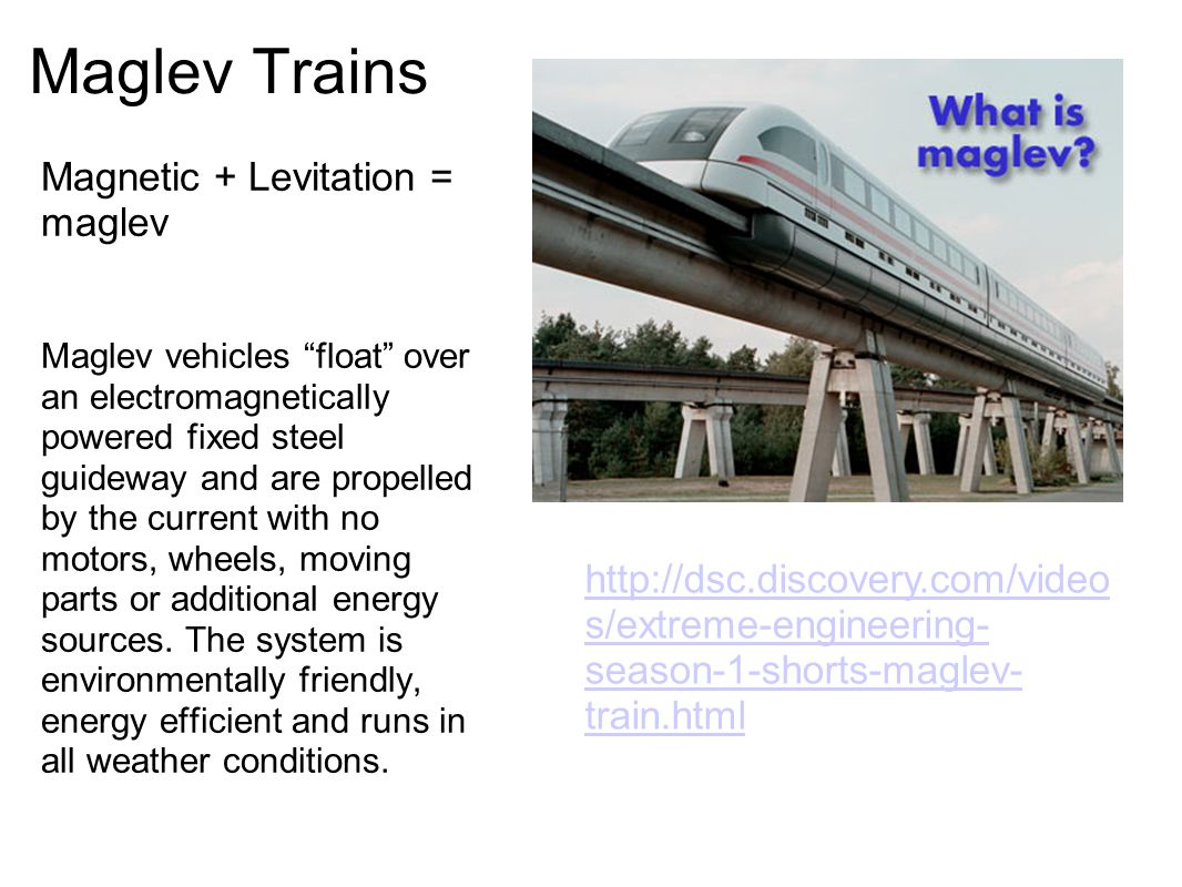 Maglev Trains Magnetic + Levitation = maglev Maglev vehicles float over an electromagnetically powered fixed steel guideway and are propelled by the current with no motors, wheels, moving parts or additional energy sources.