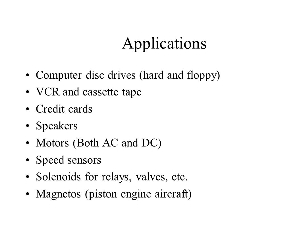 Applications Computer disc drives (hard and floppy) VCR and cassette tape Credit cards Speakers Motors (Both AC and DC) Speed sensors Solenoids for relays, valves, etc.