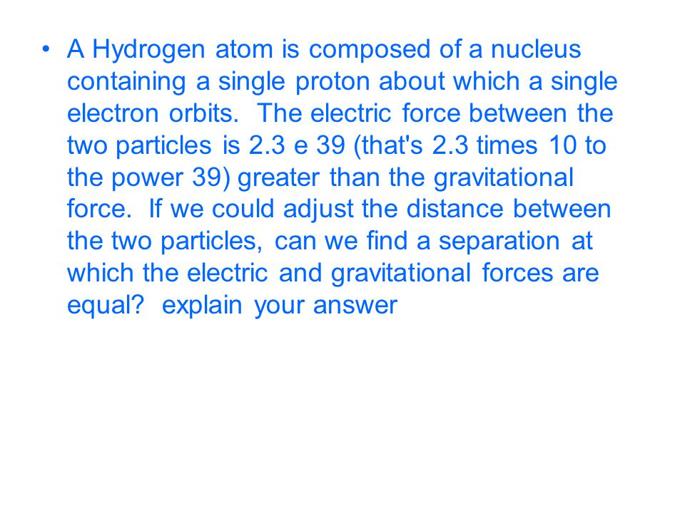A Hydrogen atom is composed of a nucleus containing a single proton about which a single electron orbits.