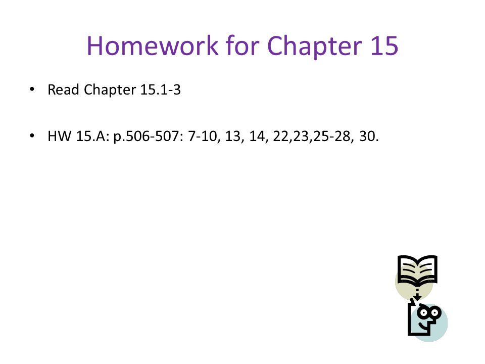 Homework for Chapter 15 Read Chapter 15.1-3 HW 15.A: p.506-507: 7-10, 13, 14, 22,23,25-28, 30.