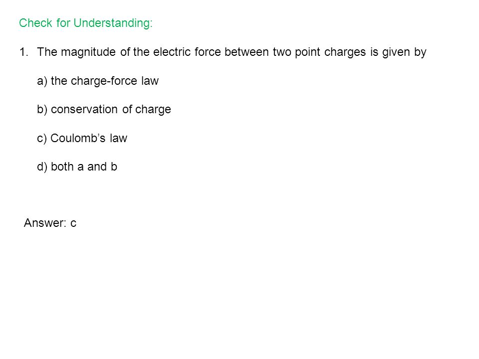 Check for Understanding: 1.The magnitude of the electric force between two point charges is given by a) the charge-force law b) conservation of charge