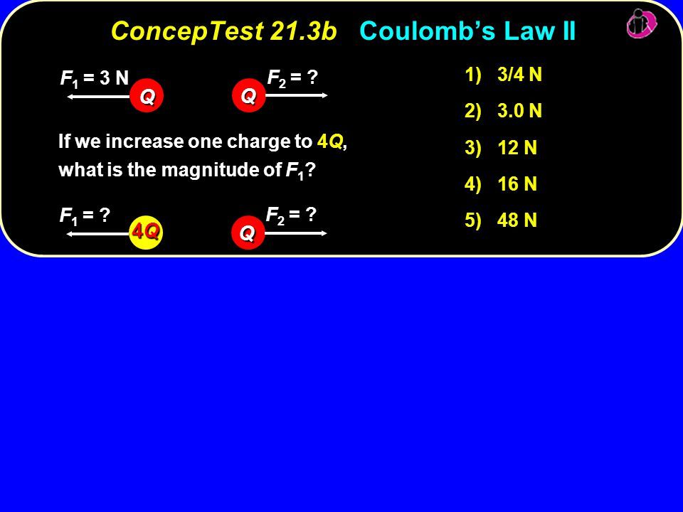 ConcepTest 21.3bCoulomb's Law II ConcepTest 21.3b Coulomb's Law II 1) 3/4 N 2) 3.0 N 3) 12 N 4) 16 N 5) 48 N If we increase one charge to 4Q, what is