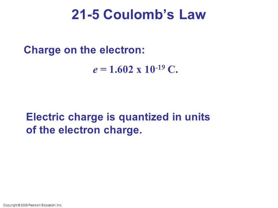 Copyright © 2009 Pearson Education, Inc. Charge on the electron: e = 1.602 x 10 -19 C. Electric charge is quantized in units of the electron charge. 2