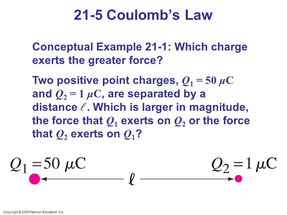 Copyright © 2009 Pearson Education, Inc. 21-5 Coulomb's Law Conceptual Example 21-1: Which charge exerts the greater force? Two positive point charges