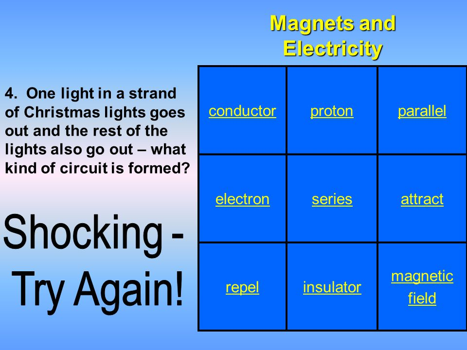 conductorprotonparallel electronseriesattract repelinsulator magnetic field Magnets and Electricity 4. One light in a strand of Christmas lights goes